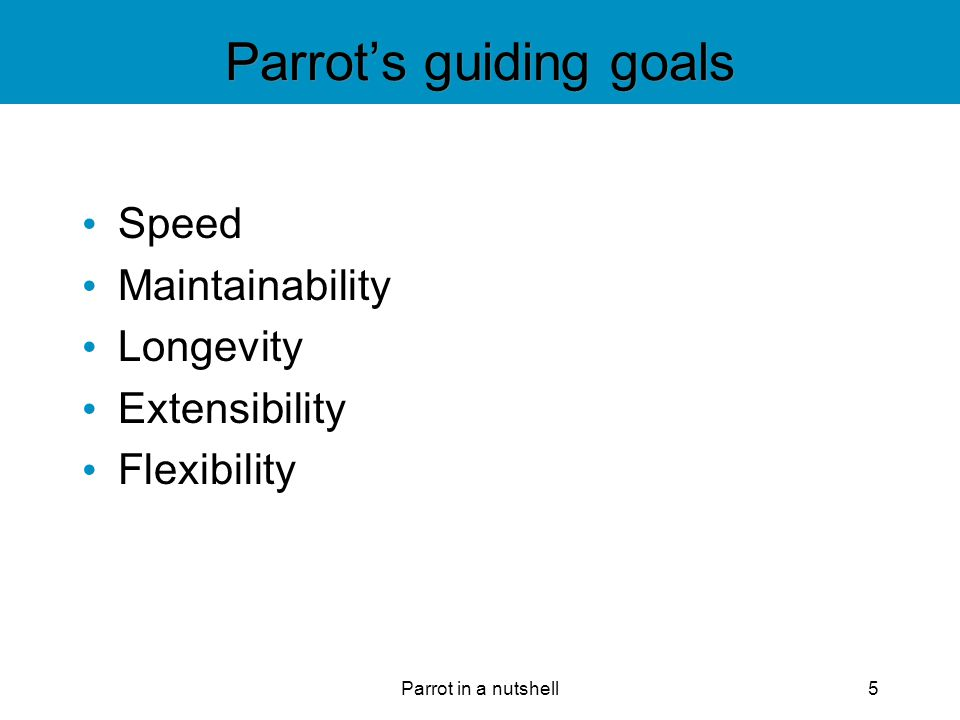 Parrot in a nutshell6 Speed Faster is good A slow interpreter is of little use Things almost never get any faster Parrot sets the maximum speed
