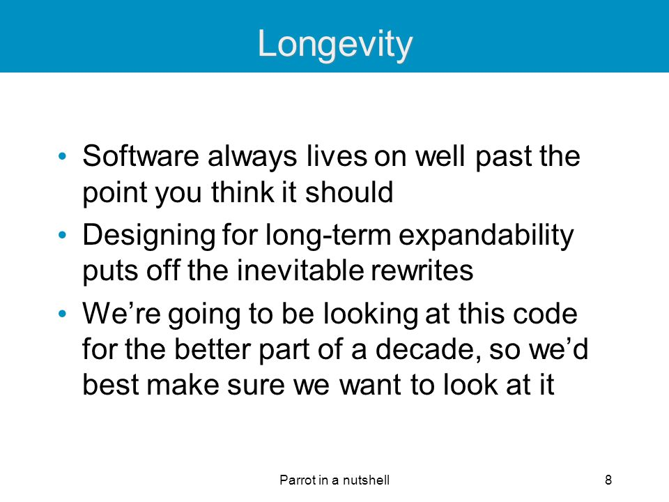 Parrot in a nutshell8 Longevity Software always lives on well past the point you think it should Designing for long-term expandability puts off the in