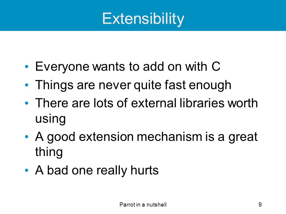 Parrot in a nutshell9 Extensibility Everyone wants to add on with C Things are never quite fast enough There are lots of external libraries worth usin