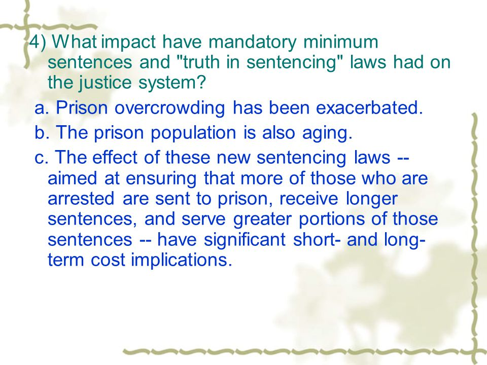 4) What impact have mandatory minimum sentences and truth in sentencing laws had on the justice system.
