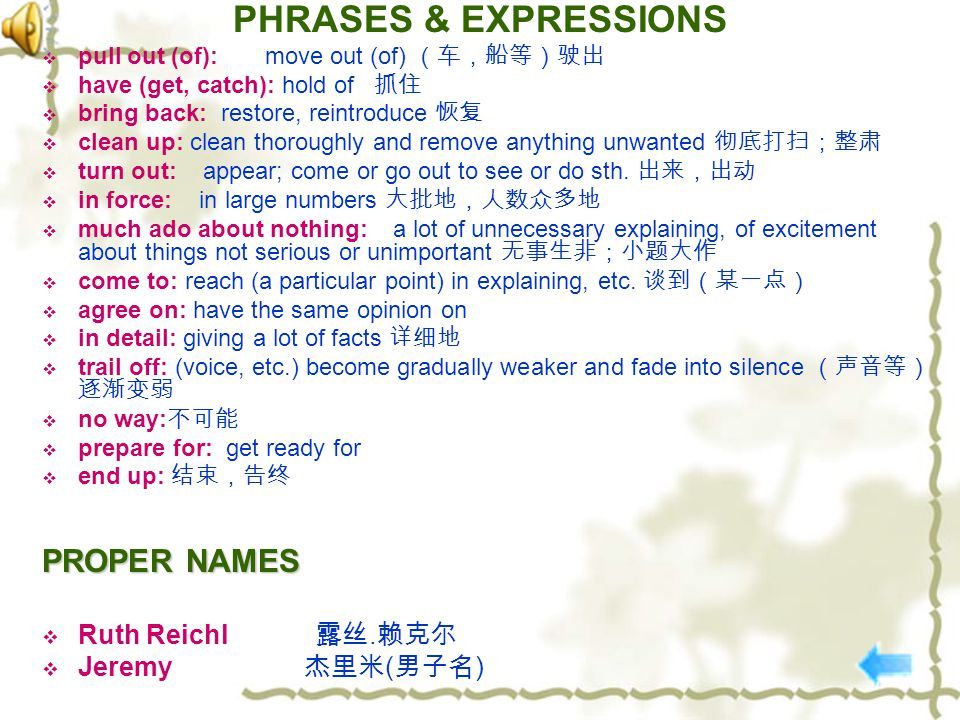 PHRASES & EXPRESSIONS  pull out (of): move out (of) (车,船等)驶出  have (get, catch): hold of 抓住  bring back: restore, reintroduce 恢复  clean up: clean thoroughly and remove anything unwanted 彻底打扫;整肃  turn out: appear; come or go out to see or do sth.