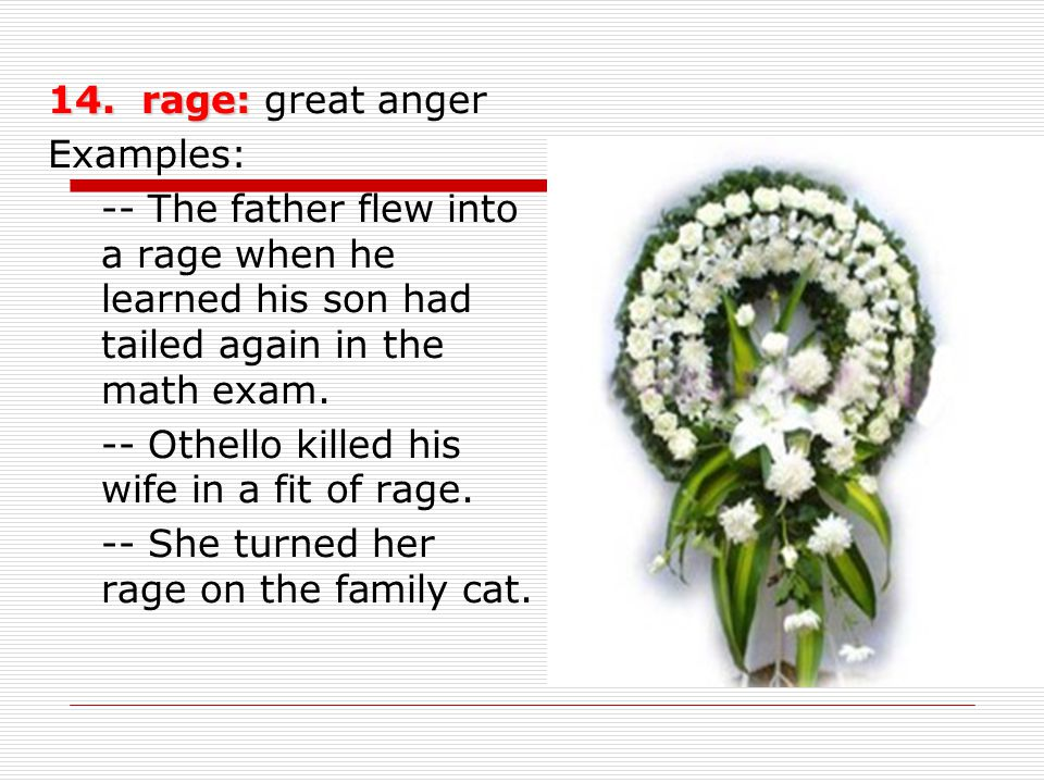 14. rage: 14. rage: great anger Examples: -- The father flew into a rage when he learned his son had tailed again in the math exam. -- Othello killed