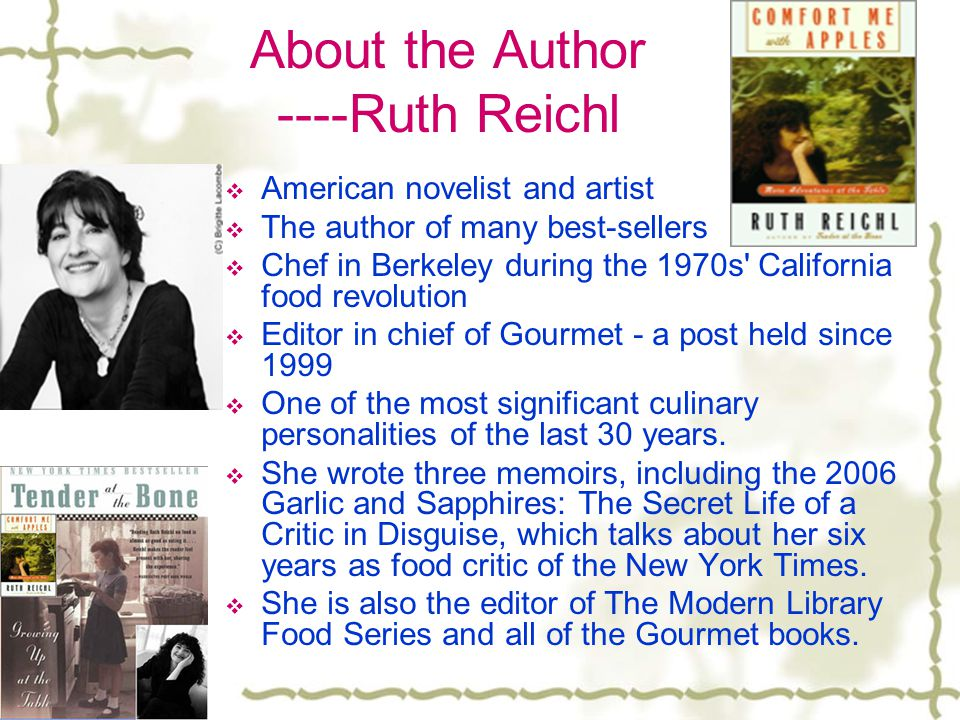 About the Author ----Ruth Reichl  American novelist and artist  The author of many best-sellers  Chef in Berkeley during the 1970s California food revolution  Editor in chief of Gourmet - a post held since 1999  One of the most significant culinary personalities of the last 30 years.