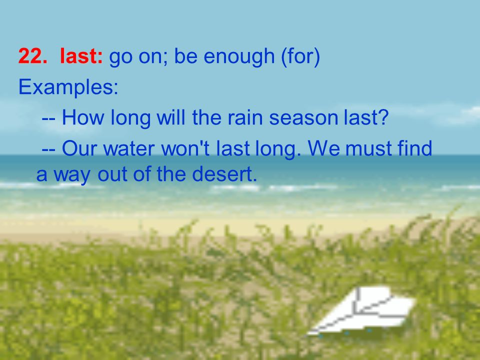22. last: 22. last: go on; be enough (for) Examples: -- How long will the rain season last.