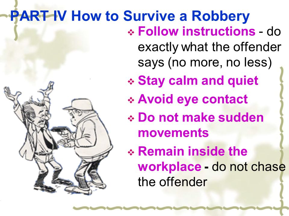 PART IV How to Survive a Robbery  Follow instructions - do exactly what the offender says (no more, no less)  Stay calm and quiet  Avoid eye contact  Do not make sudden movements  Remain inside the workplace - do not chase the offender