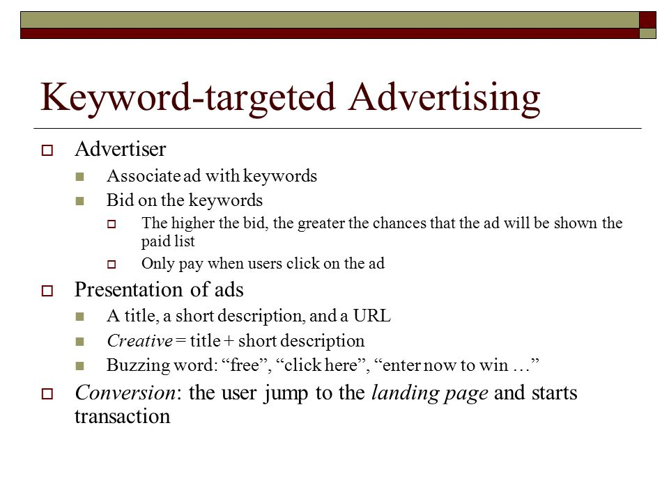 Keyword-targeted Advertising  Advertiser Associate ad with keywords Bid on the keywords  The higher the bid, the greater the chances that the ad will be shown the paid list  Only pay when users click on the ad  Presentation of ads A title, a short description, and a URL Creative = title + short description Buzzing word: free , click here , enter now to win …  Conversion: the user jump to the landing page and starts transaction