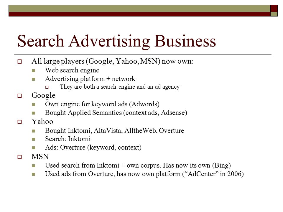 Search Advertising Business  All large players (Google, Yahoo, MSN) now own: Web search engine Advertising platform + network  They are both a search engine and an ad agency  Google Own engine for keyword ads (Adwords) Bought Applied Semantics (context ads, Adsense)  Yahoo Bought Inktomi, AltaVista, AlltheWeb, Overture Search: Inktomi Ads: Overture (keyword, context)  MSN Used search from Inktomi + own corpus.