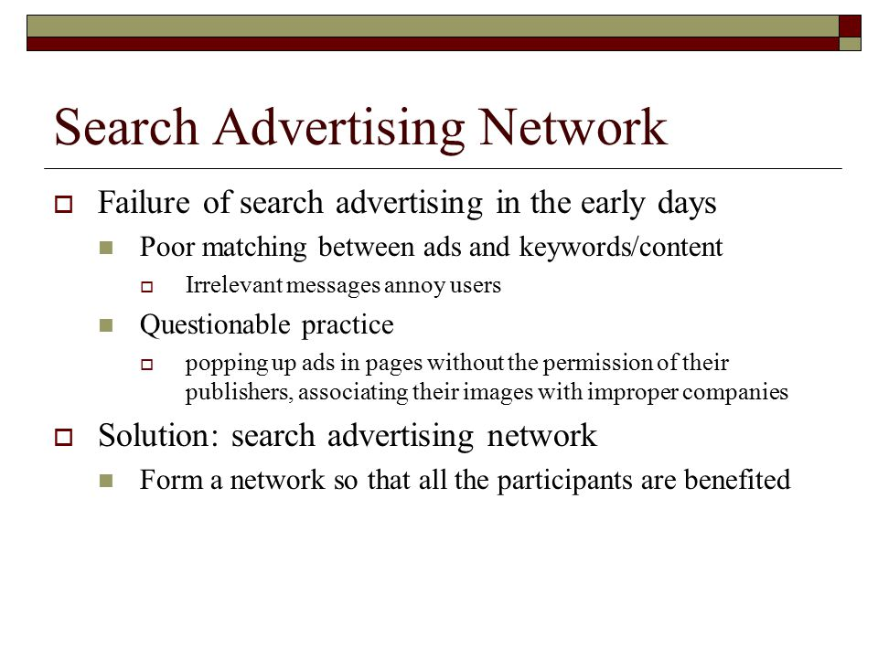 Search Advertising Network  Failure of search advertising in the early days Poor matching between ads and keywords/content  Irrelevant messages annoy users Questionable practice  popping up ads in pages without the permission of their publishers, associating their images with improper companies  Solution: search advertising network Form a network so that all the participants are benefited