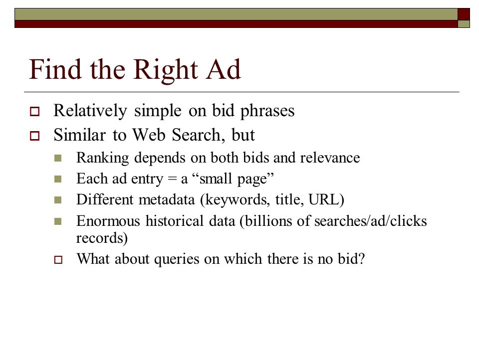 Find the Right Ad  Relatively simple on bid phrases  Similar to Web Search, but Ranking depends on both bids and relevance Each ad entry = a small page Different metadata (keywords, title, URL) Enormous historical data (billions of searches/ad/clicks records)  What about queries on which there is no bid?