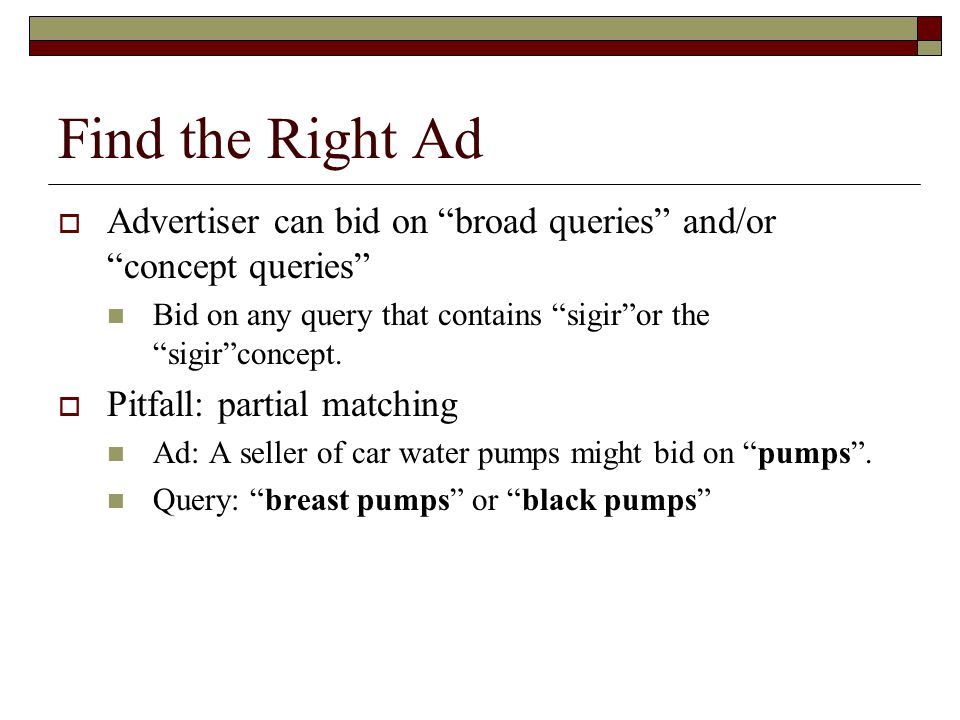 """Find the Right Ad  Advertiser can bid on """"broad queries"""" and/or """"concept queries"""" Bid on any query that contains """"sigir""""or the """"sigir""""concept.  Pitf"""