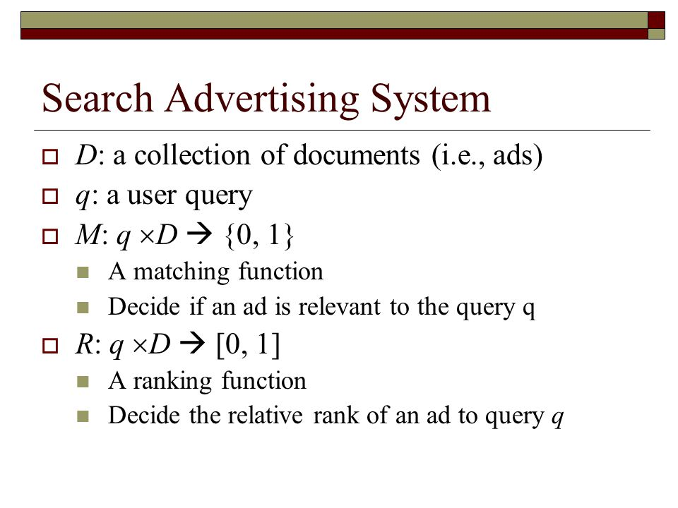 Search Advertising System  D: a collection of documents (i.e., ads)  q: a user query  M: q  D  {0, 1} A matching function Decide if an ad is relevant to the query q  R: q  D  [0, 1] A ranking function Decide the relative rank of an ad to query q