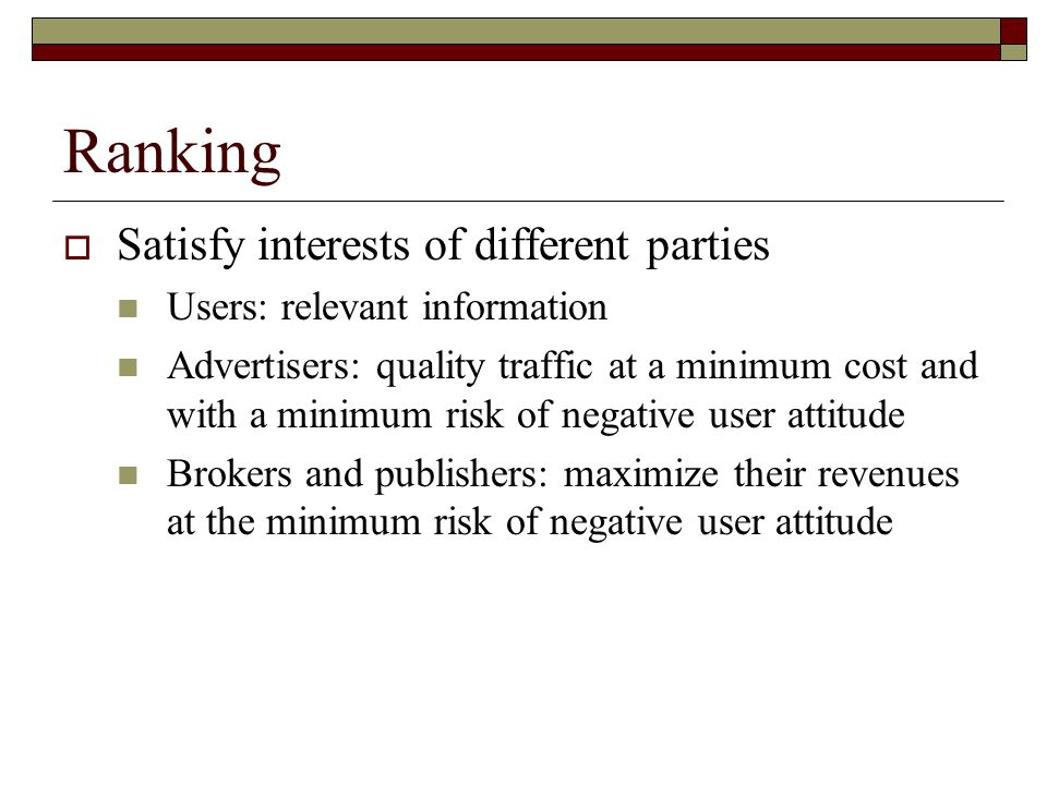 Ranking  Satisfy interests of different parties Users: relevant information Advertisers: quality traffic at a minimum cost and with a minimum risk of negative user attitude Brokers and publishers: maximize their revenues at the minimum risk of negative user attitude