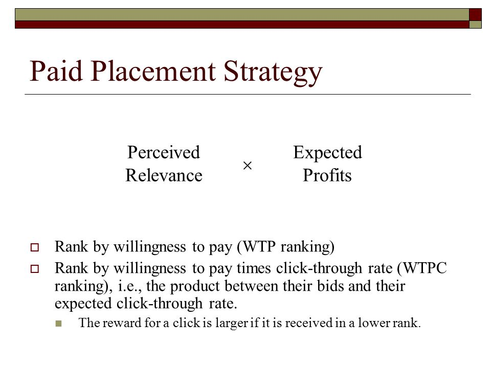 Paid Placement Strategy Perceived Relevance Expected Profits   Rank by willingness to pay (WTP ranking)  Rank by willingness to pay times click-through rate (WTPC ranking), i.e., the product between their bids and their expected click-through rate.