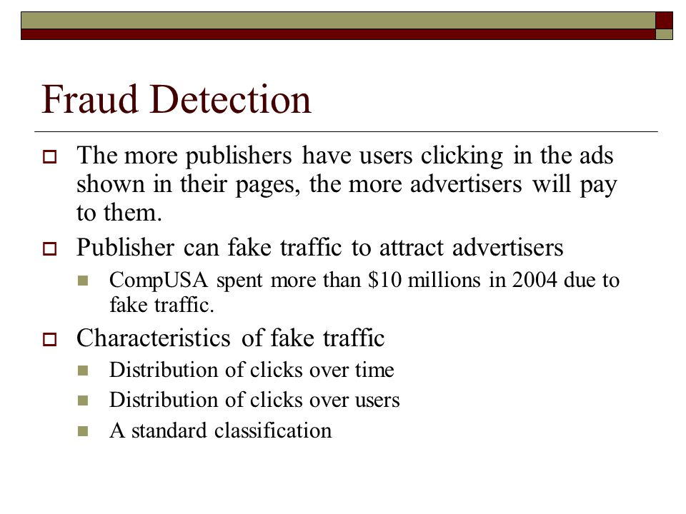 Fraud Detection  The more publishers have users clicking in the ads shown in their pages, the more advertisers will pay to them.  Publisher can fake