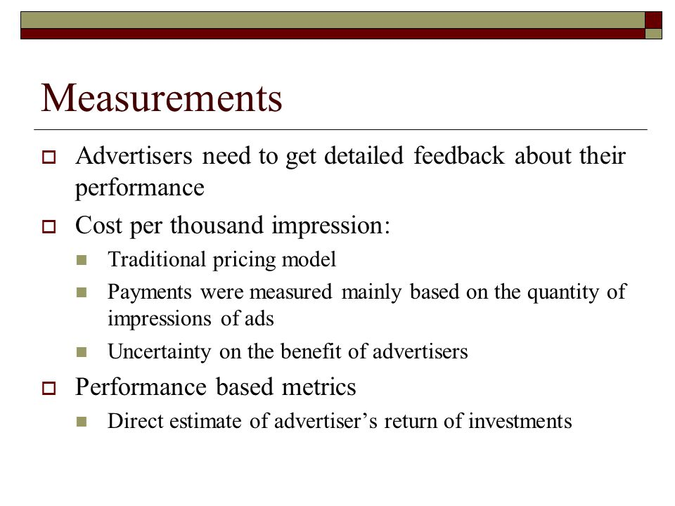 Measurements  Advertisers need to get detailed feedback about their performance  Cost per thousand impression: Traditional pricing model Payments were measured mainly based on the quantity of impressions of ads Uncertainty on the benefit of advertisers  Performance based metrics Direct estimate of advertiser's return of investments