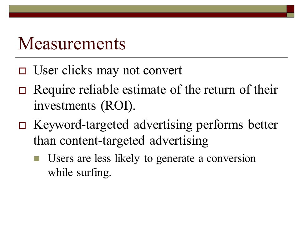 Measurements  User clicks may not convert  Require reliable estimate of the return of their investments (ROI).