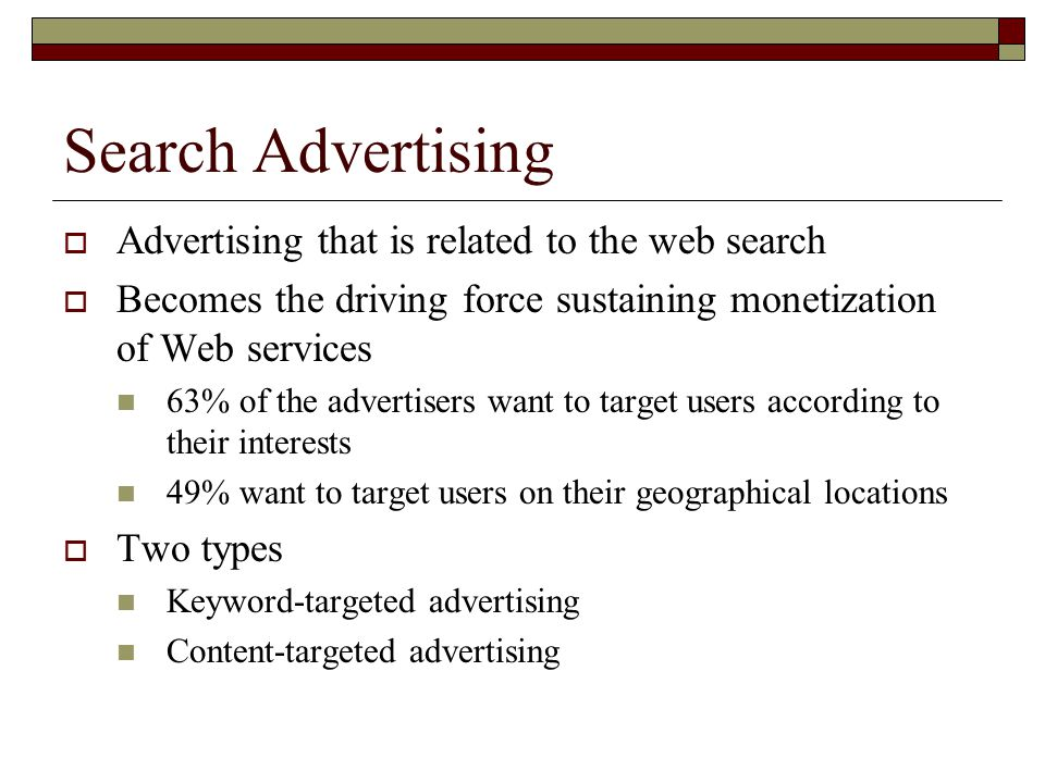 Search Advertising  Advertising that is related to the web search  Becomes the driving force sustaining monetization of Web services 63% of the advertisers want to target users according to their interests 49% want to target users on their geographical locations  Two types Keyword-targeted advertising Content-targeted advertising