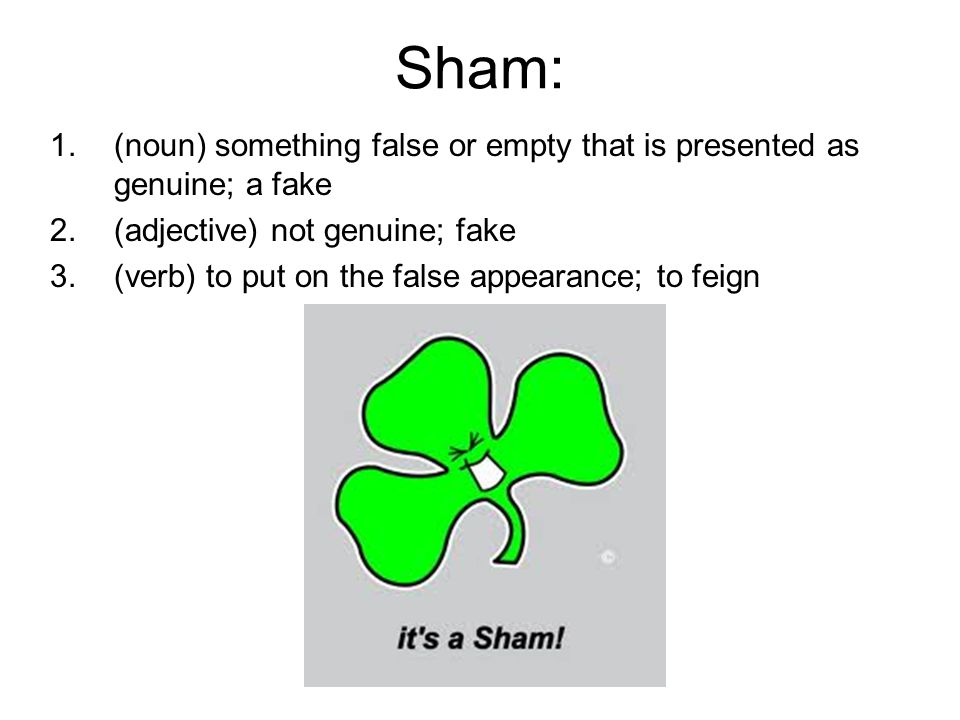 Sham: 1.(noun) something false or empty that is presented as genuine; a fake 2.(adjective) not genuine; fake 3.(verb) to put on the false appearance;