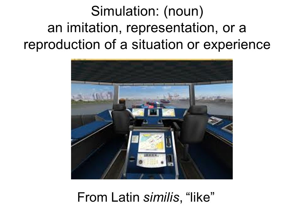 "Simulation: (noun) an imitation, representation, or a reproduction of a situation or experience From Latin similis, ""like"""