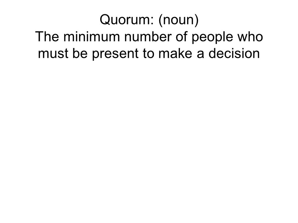 Quorum: (noun) The minimum number of people who must be present to make a decision