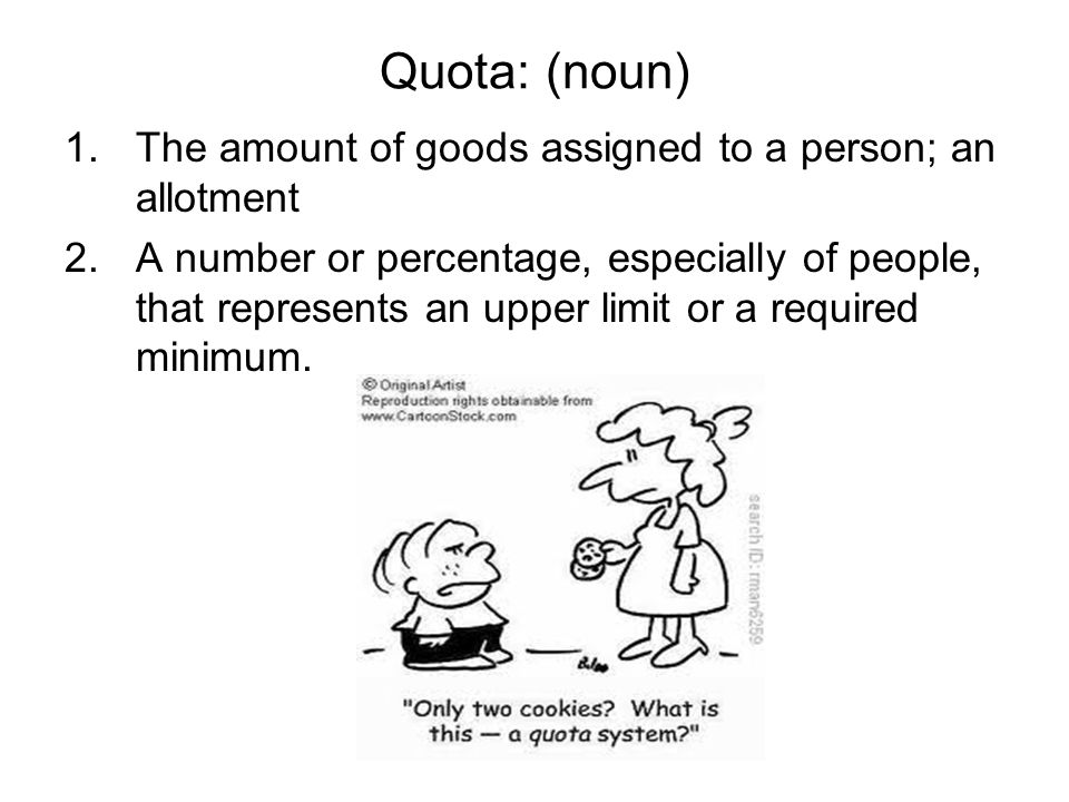 Quota: (noun) 1.The amount of goods assigned to a person; an allotment 2.A number or percentage, especially of people, that represents an upper limit