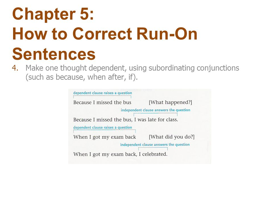 4.Make one thought dependent, using subordinating conjunctions (such as because, when after, if). Chapter 5: How to Correct Run-On Sentences