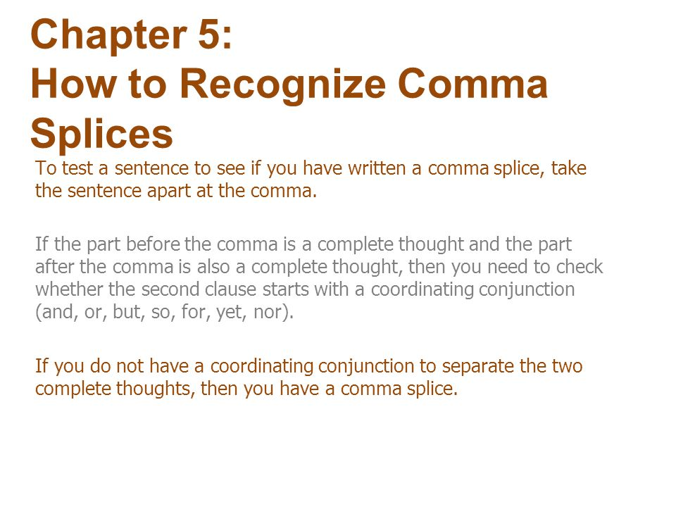 To correct comma splice use any one of the methods you used to correct run-ons: Chapter 5: How to Correct Comma Splices