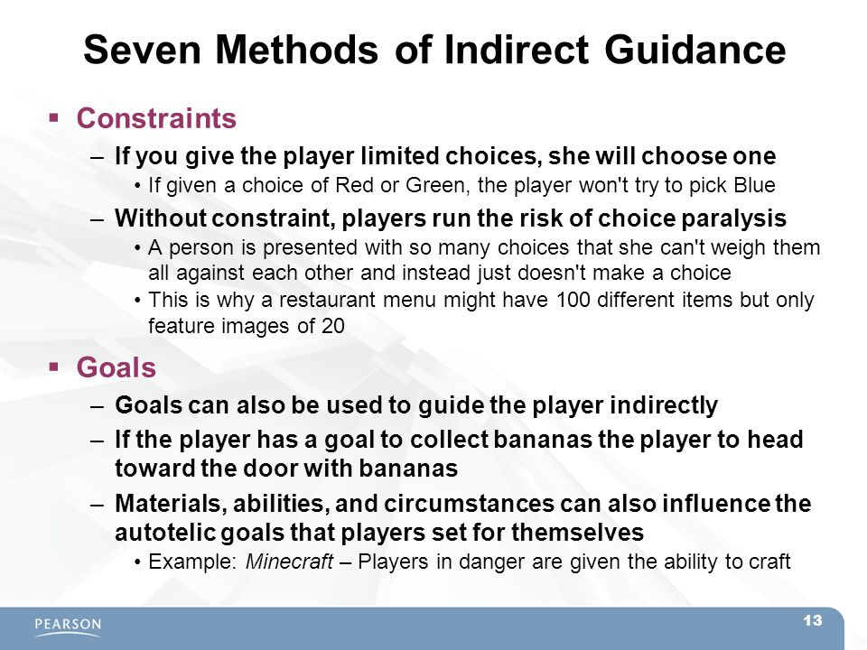 Seven Methods of Indirect Guidance  Constraints –If you give the player limited choices, she will choose one If given a choice of Red or Green, the p