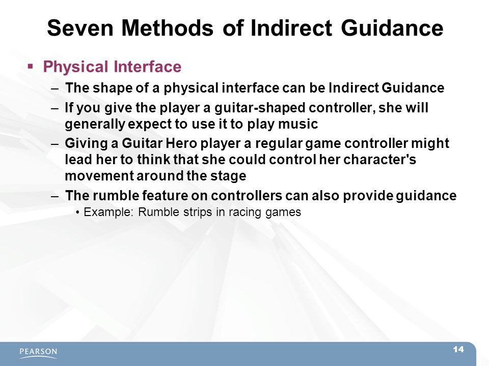 Seven Methods of Indirect Guidance  Physical Interface –The shape of a physical interface can be Indirect Guidance –If you give the player a guitar-s