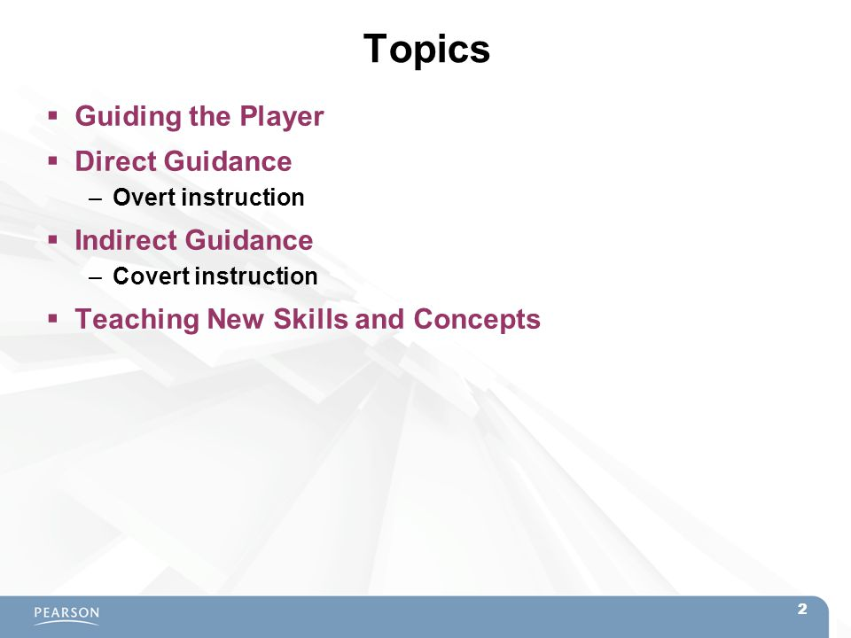 Topics  Guiding the Player  Direct Guidance –Overt instruction  Indirect Guidance –Covert instruction  Teaching New Skills and Concepts 2