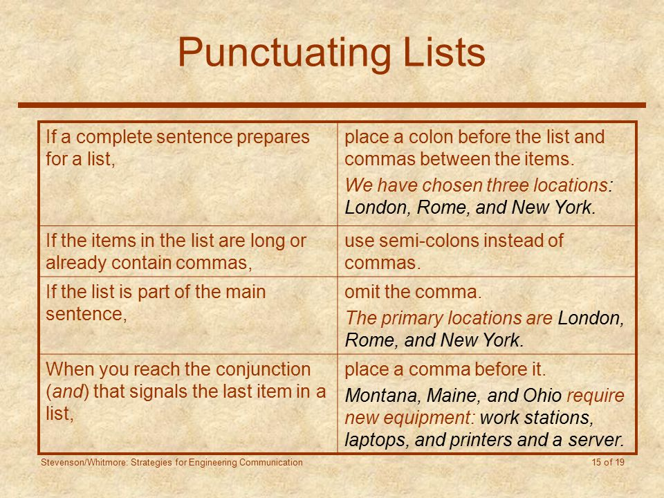 Stevenson/Whitmore: Strategies for Engineering Communication 15 of 19 Punctuating Lists If a complete sentence prepares for a list, place a colon before the list and commas between the items.