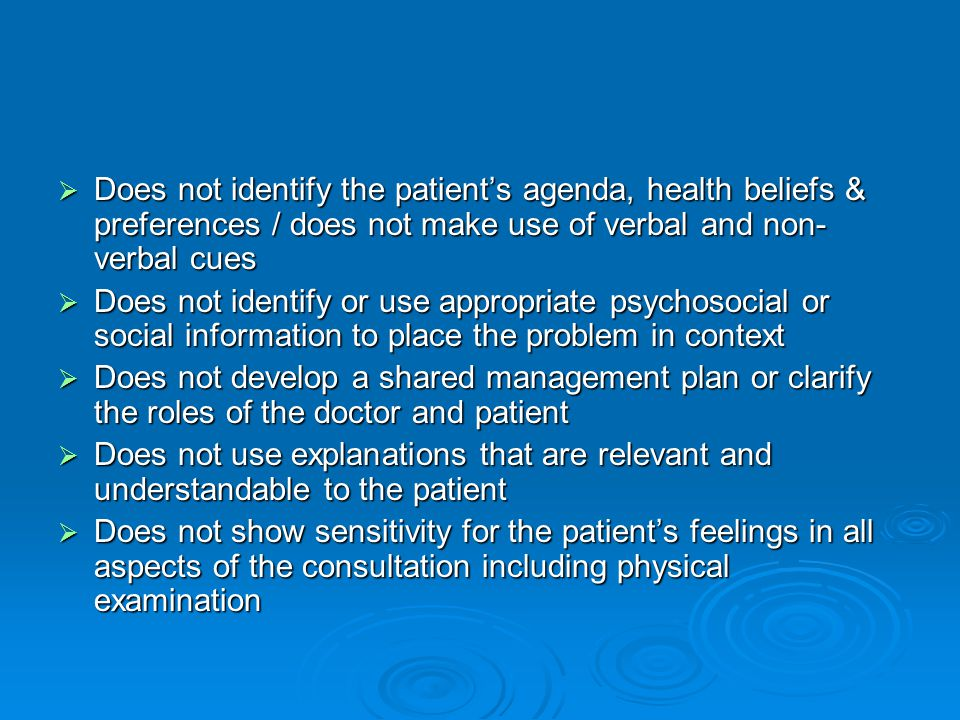  Does not identify the patient's agenda, health beliefs & preferences / does not make use of verbal and non- verbal cues  Does not identify or use appropriate psychosocial or social information to place the problem in context  Does not develop a shared management plan or clarify the roles of the doctor and patient  Does not use explanations that are relevant and understandable to the patient  Does not show sensitivity for the patient's feelings in all aspects of the consultation including physical examination