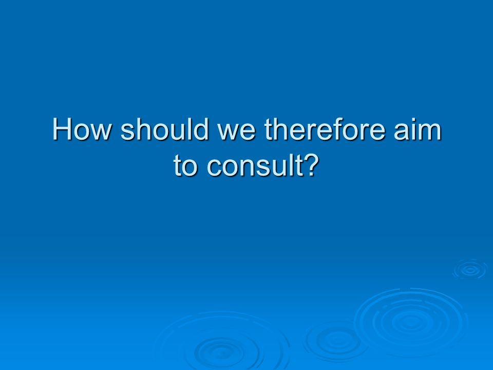 How should we therefore aim to consult