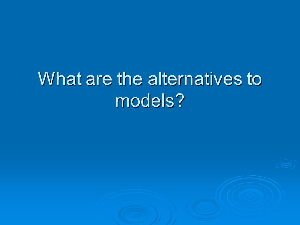 What are the alternatives to models
