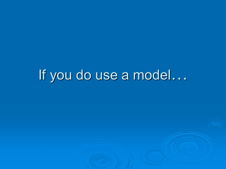 If you do use a model …