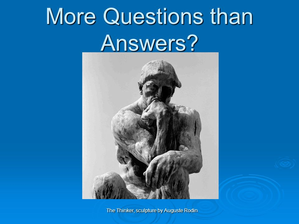More Questions than Answers The Thinker, sculpture by Auguste Rodin