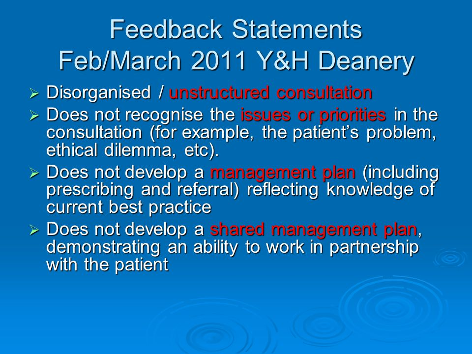 Feedback Statements Feb/March 2011 Y&H Deanery  Disorganised / unstructured consultation  Does not recognise the issues or priorities in the consultation (for example, the patient's problem, ethical dilemma, etc).