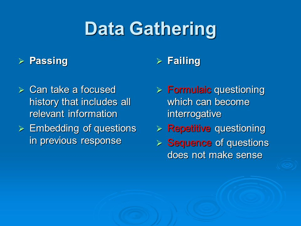 Data Gathering  Passing  Can take a focused history that includes all relevant information  Embedding of questions in previous response  Failing  Formulaic questioning which can become interrogative  Repetitive questioning  Sequence of questions does not make sense