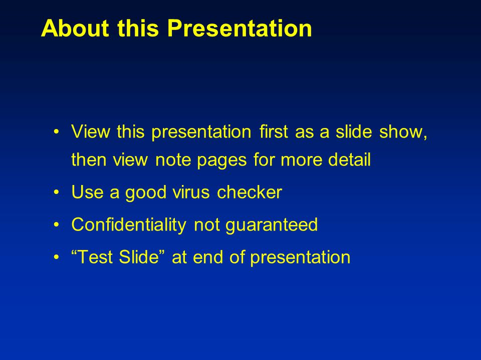 About this Presentation View this presentation first as a slide show, then view note pages for more detail Use a good virus checker Confidentiality not guaranteed Test Slide at end of presentation