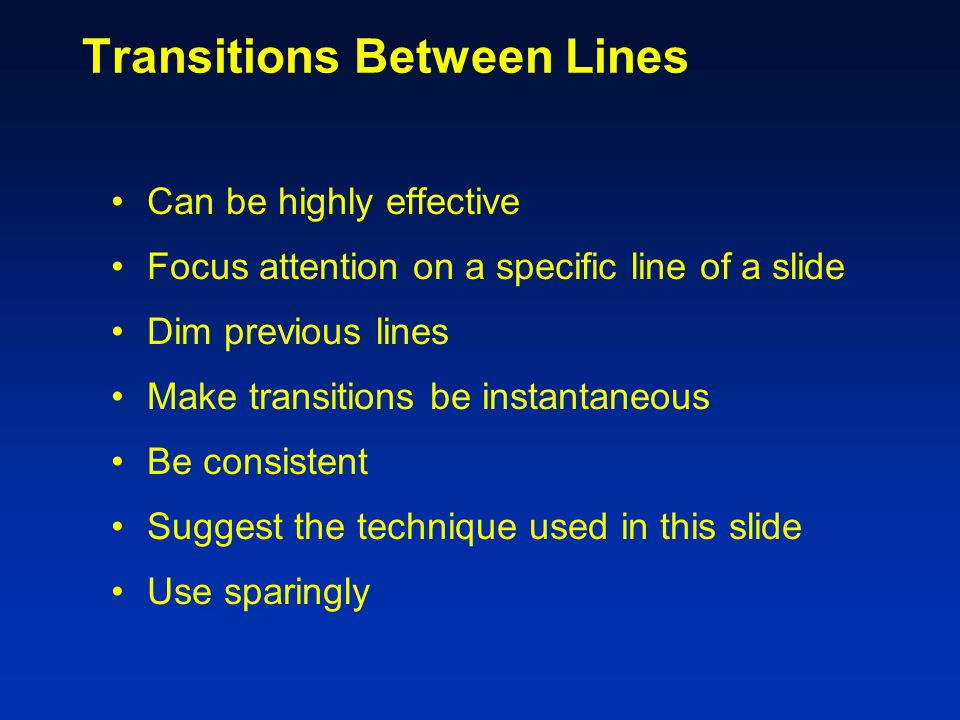 Transitions Between Slides Special animation when changing from one slide to another Usually highly distracting to audience Use only as special attention getter Default settings should be: –Effect: No transition –Speed: Fast –Advance: On mouse click
