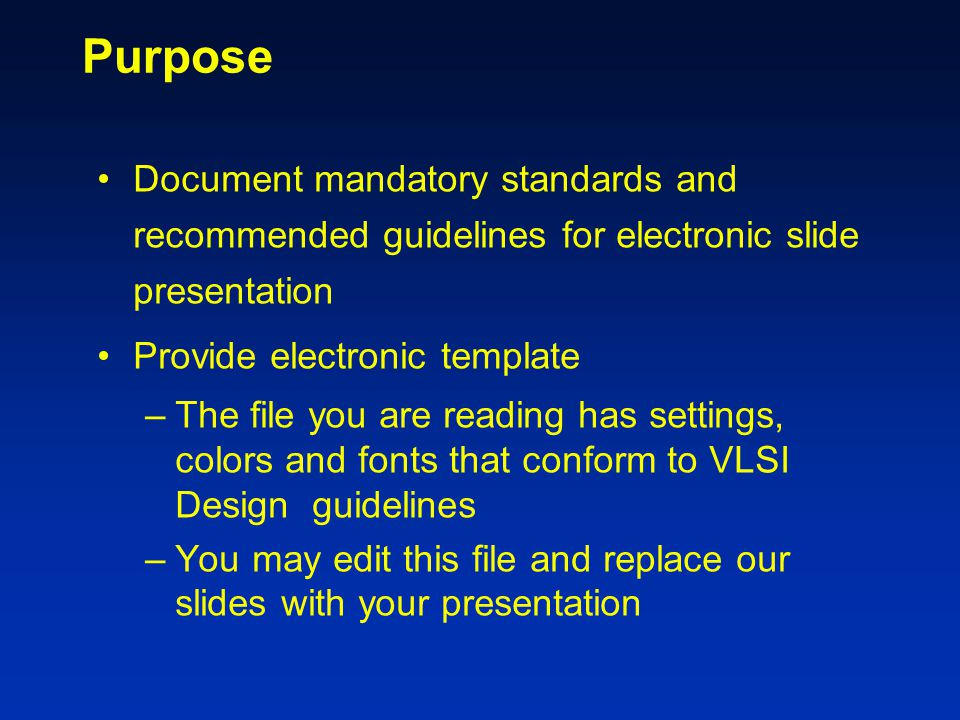 Purpose Document mandatory standards and recommended guidelines for electronic slide presentation Provide electronic template –The file you are reading has settings, colors and fonts that conform to VLSI Design guidelines –You may edit this file and replace our slides with your presentation