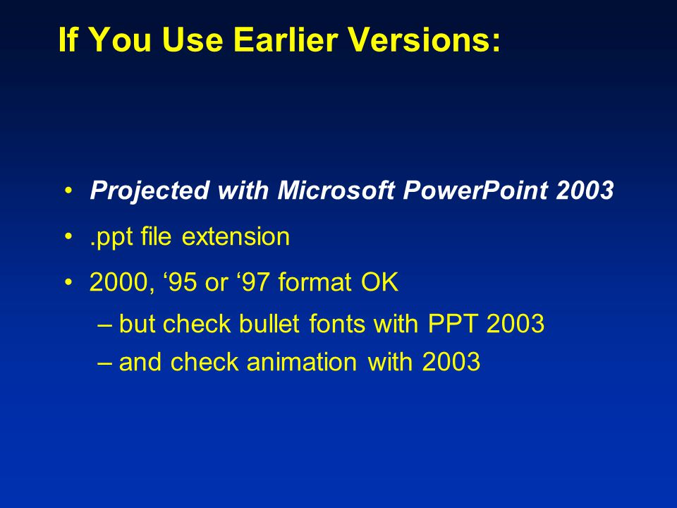 If You Use Earlier Versions: Projected with Microsoft PowerPoint 2003.ppt file extension 2000, '95 or '97 format OK –but check bullet fonts with PPT 2003 –and check animation with 2003