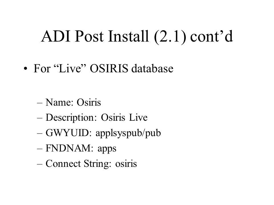 ADI Post Install (2.1) cont'd For Live OSIRIS database –Name: Osiris –Description: Osiris Live –GWYUID: applsyspub/pub –FNDNAM: apps –Connect String: osiris