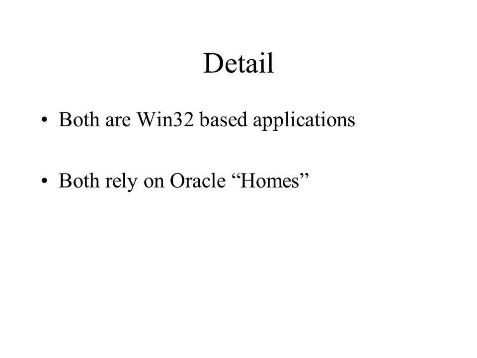 Detail Both are Win32 based applications Both rely on Oracle Homes