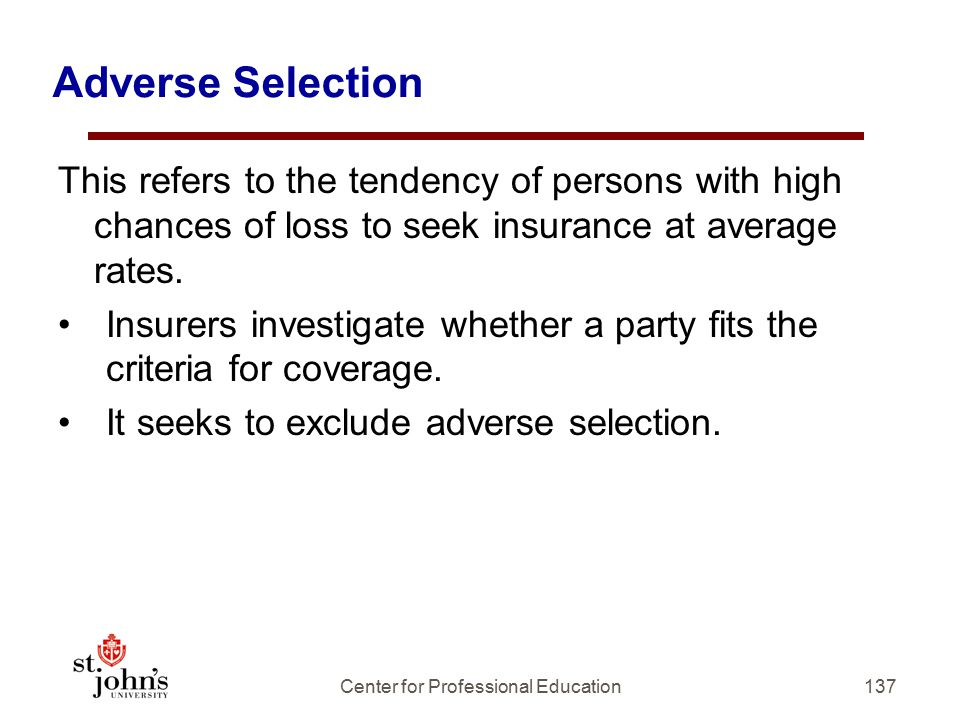 Adverse Selection This refers to the tendency of persons with high chances of loss to seek insurance at average rates.