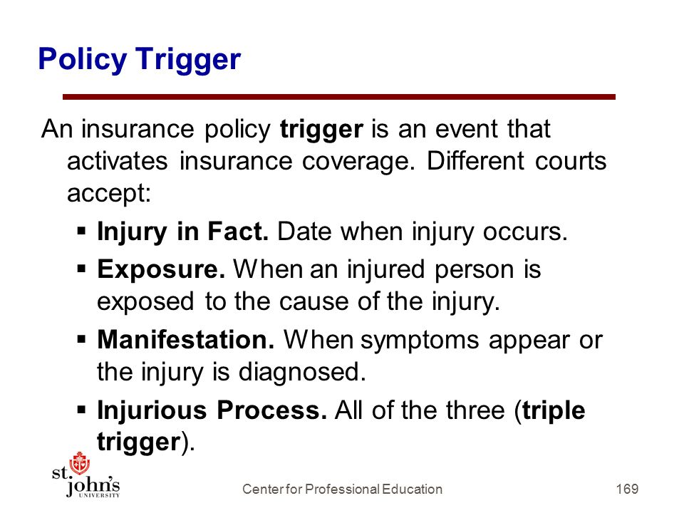 Policy Trigger An insurance policy trigger is an event that activates insurance coverage.