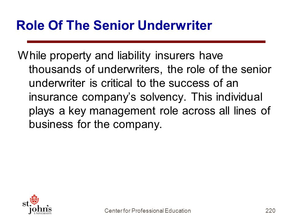 Role Of The Senior Underwriter While property and liability insurers have thousands of underwriters, the role of the senior underwriter is critical to the success of an insurance company's solvency.