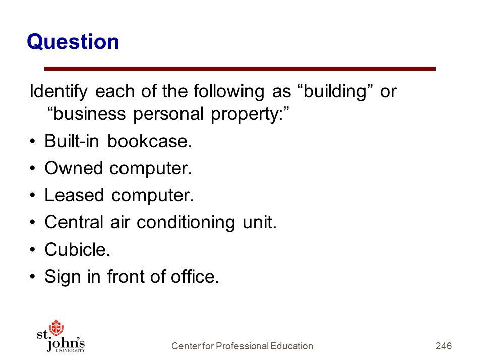 246 Question Identify each of the following as building or business personal property: Built-in bookcase.