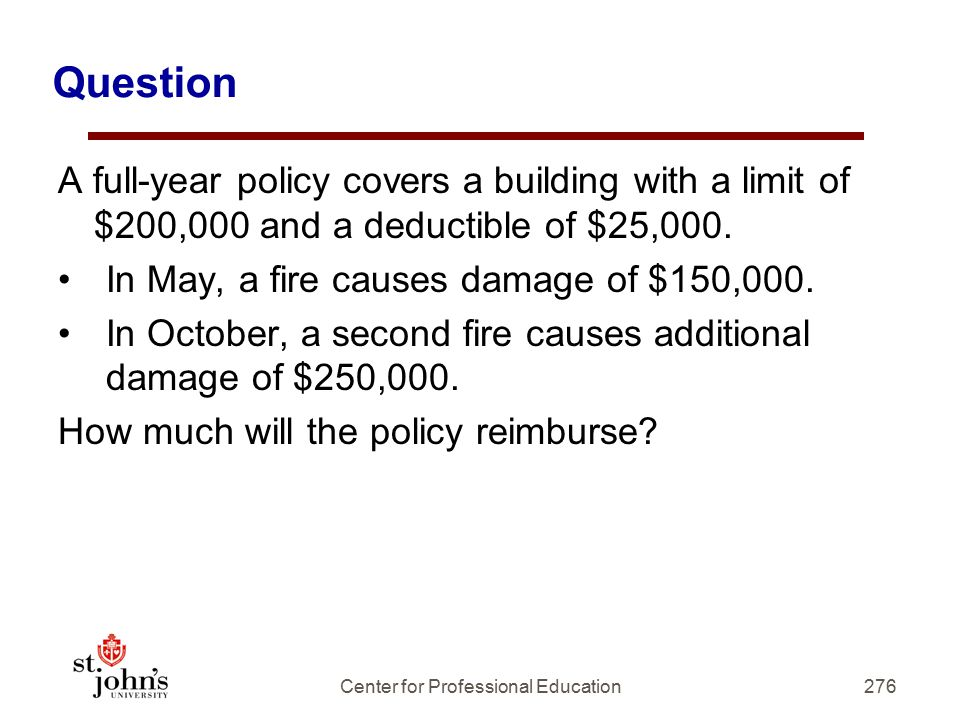 Question A full-year policy covers a building with a limit of $200,000 and a deductible of $25,000.