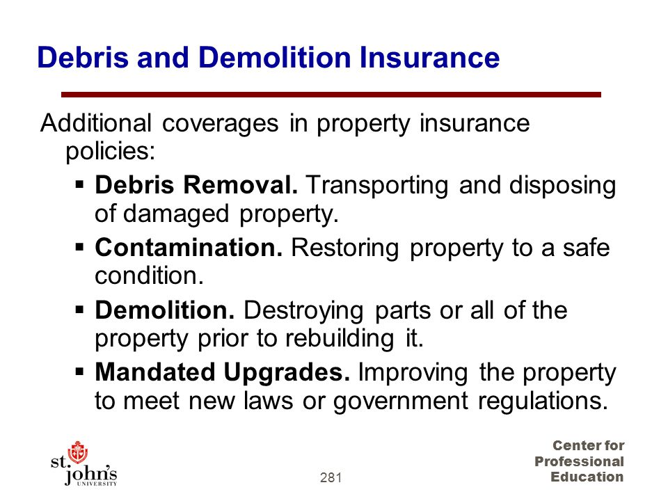 281 Center for Professional Education Debris and Demolition Insurance Additional coverages in property insurance policies:  Debris Removal.
